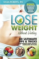 Lose Weight Without Dieting: 40 Ultimate Tips and Tricks For Slimming Down Without Complicated Diet Plans by Kasia Roberts RN (2014-07-12)