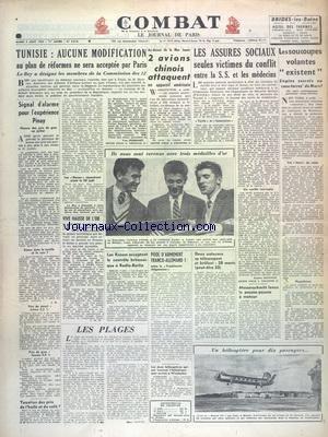 COMBAT [No 2516] du 05/08/1952 - TUNISIE - AUCUNE MODIFICATION AU PLAN DE REFORMES NE SERA ACCEPTEE PAR PARIS - SIGNAL D'ALARME POUR L'EXPERIENCE PINAY - 2 AVIONS CHINOIS ATTAQUENT AU-DESSUS DE LA MER JAUNE - UN APPAREIL AMERICAIN - LES ASSURES SOCIAUX SEULES VICTIMES DU CONFLIT ENTRE LA S.S. ET LES MEDECINS - LES SOUCOUPES VOLANTES EXISTENT - LES SPORTS - LES MEDAILLES DE ORIOLA - TURLIER ET LANDET A HELSINKI - POOL D'ARMEMENT FRNACO-ALLEMAND par Collectif