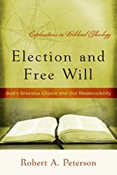 Election and Free Will, God's Gracious Choice and Our Responsibility (Explorations in Biblical Theology)
