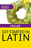 Get Started in Latin Absolute Beginner Course: The essential introduction to reading, writing and understanding a new language