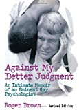Against My Better Judgment: An Intimate Memoir of an Eminent Gay Psychologist (Haworth Gay & Lesbian Studies)