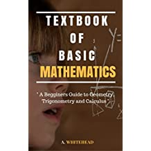 Textbook of Basic Mathematics: A Begginer's Guide To Geometry, Trigonometry and Calculus (Illustrated) (English Edition)