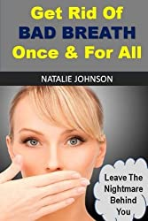 Get Rid Of Bad Breath Once And For All: Leave The Nightmare Behind You by Natalie Johnson (2015-11-16)