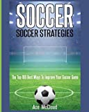 Soccer: Soccer Strategies: The Top 100 Best Ways To Improve Your Soccer Game - Best Reviews Guide
