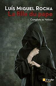 Complots au Vatican, tome 4 : La Fille du Pape par Luis Miguel Rocha
