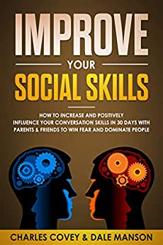 Improve Your Social Skills: How To Increase and Positively Influence Your Conversation Skills in 30 Days With Parents & Friends To Win Fear and Dominate People (English Edition) de [Covey, Charles, Manson, Dale]