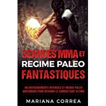 SEANCES MMA Et REGIME PALEO FANTASTIQUES: 60 ENTRAINEMENTS INTENSES ET MENUS PALEO QUOTIDIENS POUR DEVENIR Le COMBATTANT ULTIME