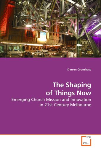 The Shaping of Things Now: Emerging Church Mission and Innovation in 21st Century Melbourne
