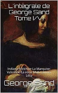 L'intégrale de George Sand Tome I/VI: Indiana-Melchior-La Marquise-Valentine-La reine Mab-Lavinia-Lélia par George Sand