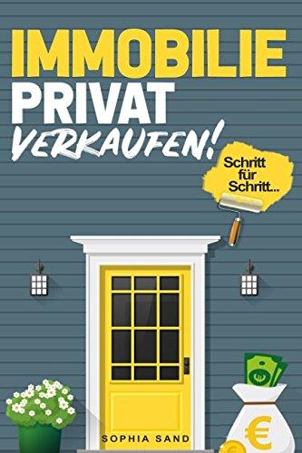 Immobilie privat verkaufen: Die Schritt für Schritt Anleitung für einen erfolgreichen Immobilien-Verkauf (Verkauf Immobilien Von)