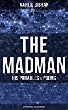 THE MADMAN - HIS PARABLES & POEMS (With Original Illustrations): Inspiring Tales from the Renowned Philosopher and Artist, Author of The Prophet, Spirits Rebellious & Jesus The Son of Man