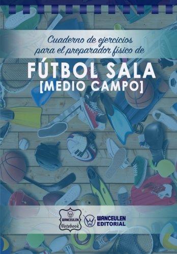 Cuaderno de Ejercicios para el Preparador Físico de Fútbol Sala (Medio Campo) por Wanceulen Notebook