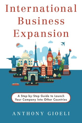 International Business Expansion: A Step-by-Step Guide to Launch Your Company Into Other Countries (Business International Expansion)