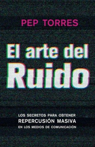 El arte del Ruido: Los secretos para obtener repercusión masiva  en medios de comunicación por mr Pep Torres