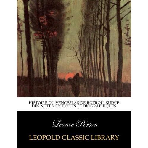Histoire du Venceslas de Rotrou; suivie des notes critiques et biographiques