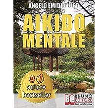 Aikido Mentale: Come Gestire le Emozioni, Difendersi dalle Persone Negative e Prendere Decisioni Potenzianti di Successo nel Lavoro e nella Vita di Coppia.