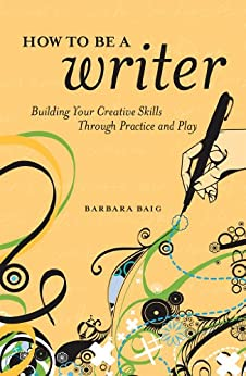 How to Be a Writer: Building Your Creative Skills Through Practice and Play by [Baig, Barbara]