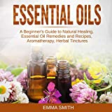 Essential Oils: A Beginner's Guide to Natural Healing, Essential Oil Remedies and Recipes, Aromatherapy, Herbal Tinctures