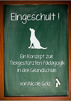 Eingeschult! Wie nehme ich meinen Hund mit in die Schule: Einführung eines Schulhundes an einer Grundschule (Tiergestützte Pädagogik) von [Golz, Nicole]