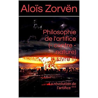 Philosophie de l'artifice (- contre - nature) Livre III: La révolution de l'artifice ***