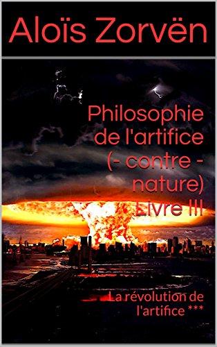 Couverture du livre Philosophie de l'artifice (- contre - nature) Livre III: La révolution de l'artifice ***