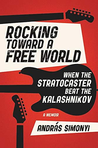 Rocking Toward a Free World: When the Stratocaster Beat the Kalashnikov (Grand Central Publishing)