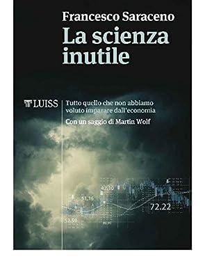 La scienza inutile: Tutto quello che non abbiamo voluto imparare dall'economia