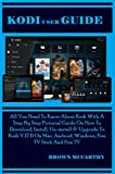 Kodi User Guide: All You Need To Know About Kodi With A Step By Step Pictorial Guide On How To Download, Install, Un-install & Upgrade To Kodi V.17.6 On ... Fire TV Stick And Fire (English Edition)