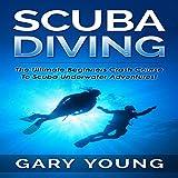 Scuba Diving: The Ultimate Beginners Crash Course to Scuba Underwater Adventures!