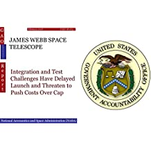 JAMES WEBB SPACE TELESCOPE: Integration and Test Challenges Have Delayed Launch and Threaten to Push Costs Over Cap (GAO - Independent) (English Edition)