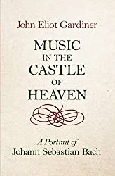 Music in the Castle of Heaven: A Portrait of Johann Sebastian Bach by John Eliot Gardiner (2013-10-03)