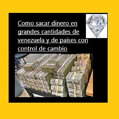 como sacar grandes cantidades dinero del país o paises: how to get large amounts of money from the country or countries (1) por antonio rafael figueroa nasra