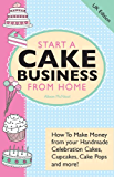 Start A Cake Business From Home - How To Make Money from your Handmade Celebration Cakes, Cupcakes, Cake Pops and more! UK Edition. (English Edition)