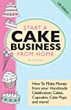 Start A Cake Business From Home - How To Make Money from your Handmade Celebration Cakes, Cupcakes, Cake Pops and more! UK Edition.
