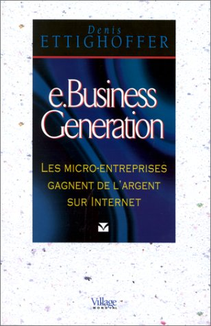 e-Business Génération. Les micro-entreprises gagnent de l'argent sur internet par Denis Ettighoffer