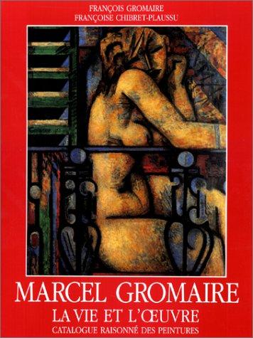 Marcel Gromaire : La Vie et l'oeuvre, catalogue raisonné des peintures par François Gromaire, Françoise Chibret-Plaussu