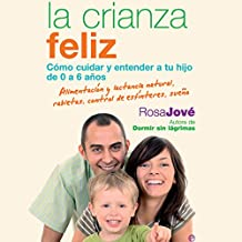 La Crianza Feliz [Happy Parenting]: Cómo Cuidar y Entender a Tu Hijo de 0 a 6 Años [How to Care for and Understand Your Child from 0 to 6 Years]