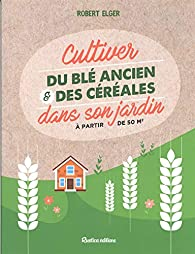 Cultiver du blé ancien et des céréales dans son jardin par Robert Elger