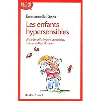 Les Enfants hypersensibles: Ultra-émotifs, hyper-susceptibles, toujours à fleur de peau