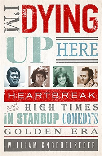 I'm Dying Up Here: Heartbreak and High Times in Stand-Up Comedy's Golden Era par William Knoedelseder