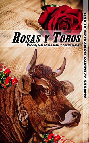 Rosas y Toros: Poemas, Para Bellas Rosas y Fuertes Toros (Edición primera nº 1) por Moisés Alberto Gonzáles Alayo