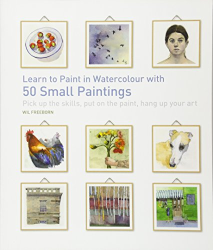 Learn to Paint in Watercolour with 50 Small Paintings: Pick Up the Skills, Put on the Paint, Hang Up Your Art -