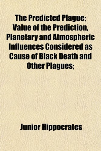 The Predicted Plague; Value of the Prediction, Planetary and Atmospheric Influences Considered as Cause of Black Death and Other Plagues;
