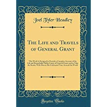 The Life and Travels of General Grant: This Work Is Designed to Furnish a Complete Account of the Life and Remarkable Public Career of General Grant, ... Tour Around the World (Classic Reprint)