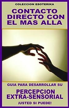 CONTACTO DIRECTO CON EL MAS ALLA... GUIA PARA DESARROLLAR SU PERCEPCION EXTRA-SENSORIAL: ¡USTED SI PUEDE! (COLECCION ESOTERIKA nº 9) (Spanish Edition)