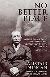 No Better Place: Arthur Conan Doyle, Windlesham and Communication with The Other Side by Alistair Duncan (2015-08-10)