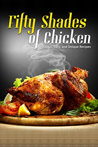 50 Shades of Chicken: Quick, Easy and Unique Recipes (English Edition)
