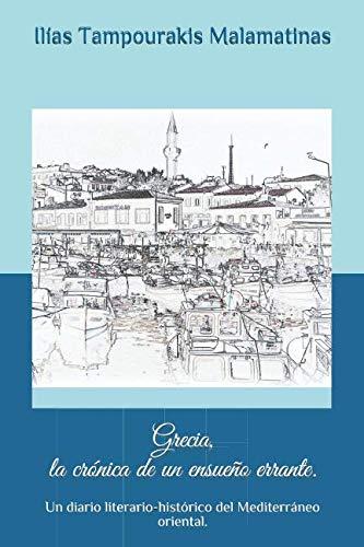 Grecia, la crónica de un ensueño errante.: Un diario literario-histórico del Mediterráneo oriental. por Ilías Tampourakis Malamatinas