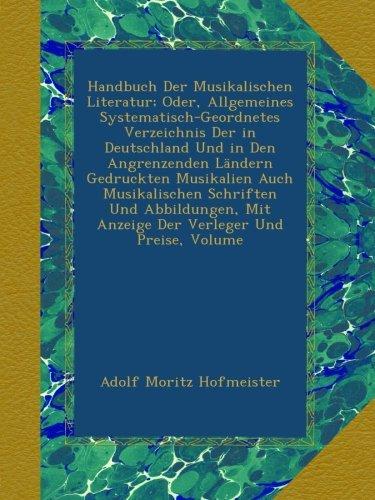 Handbuch Der Musikalischen Literatur; Oder, Allgemeines Systematisch-Geordnetes Verzeichnis Der in Deutschland Und in Den Angrenzenden Ländern ... Mit Anzeige Der Verleger Und Preise, Volume