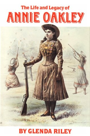 The Life and Legacy of Annie Oakley (Oklahoma Western Biographies, Vol 7)